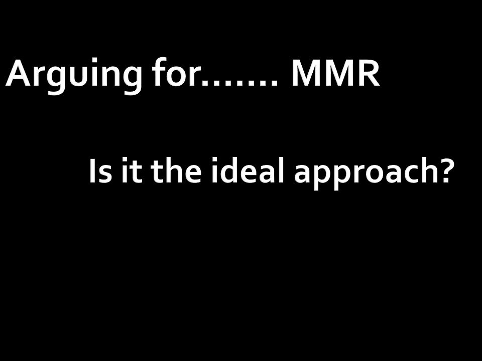 Arguing for....... MMR Is it the ideal approach