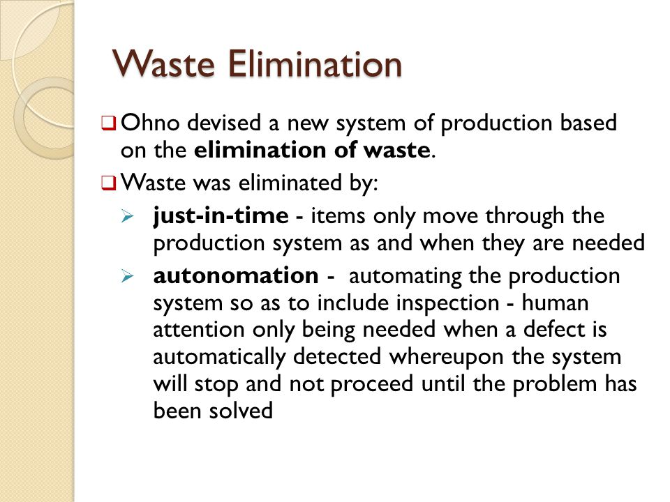 Waste Elimination Ohno devised a new system of production based on the elimination of waste. Waste was eliminated by: