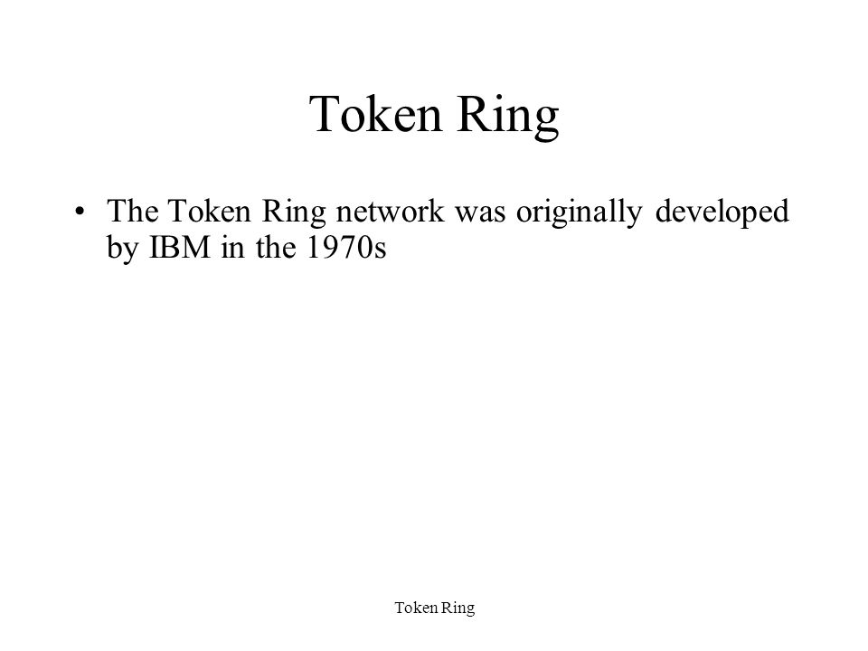Token Ring The Token Ring network was originally developed by IBM in the 1970s