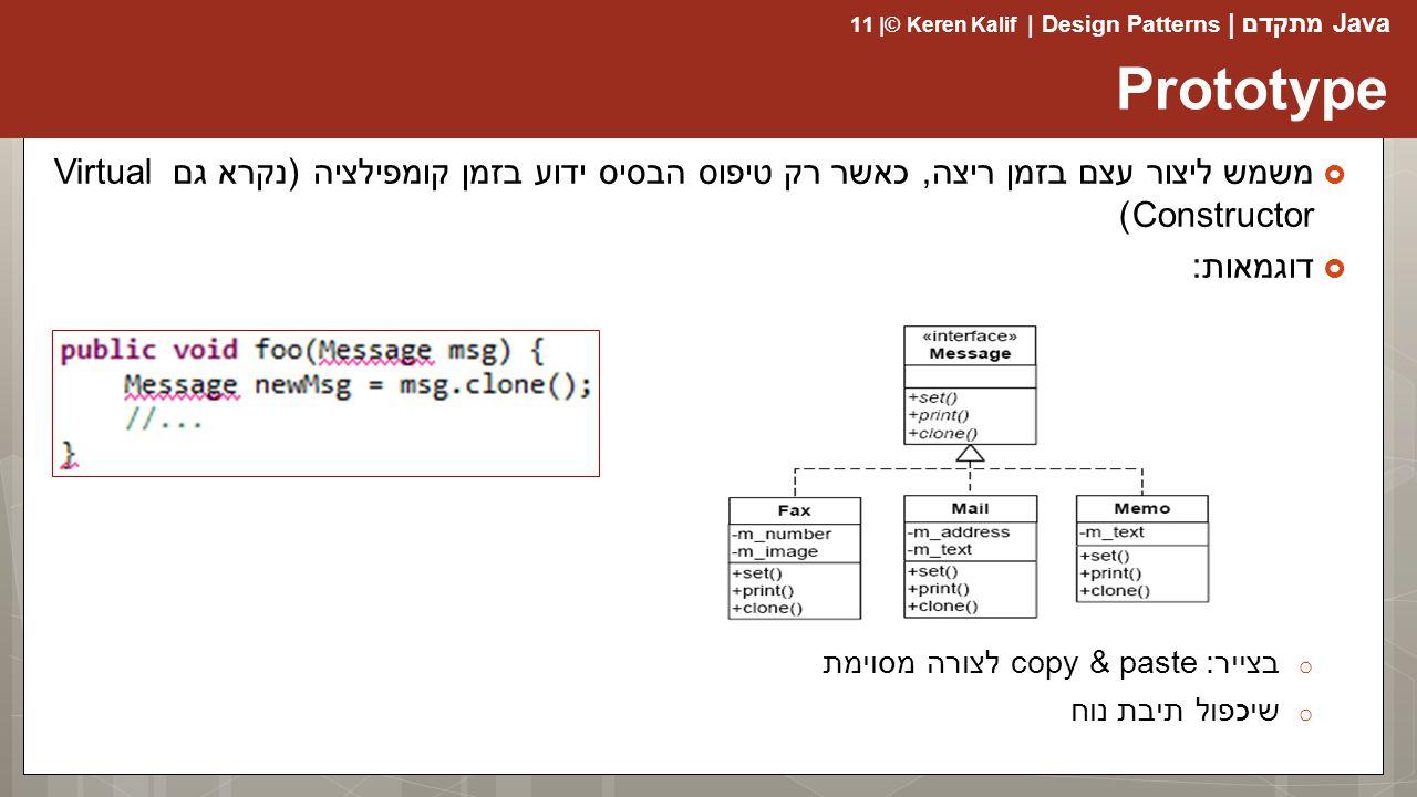 Prototype משמש ליצור עצם בזמן ריצה, כאשר רק טיפוס הבסיס ידוע בזמן קומפילציה (נקרא גם Virtual Constructor)