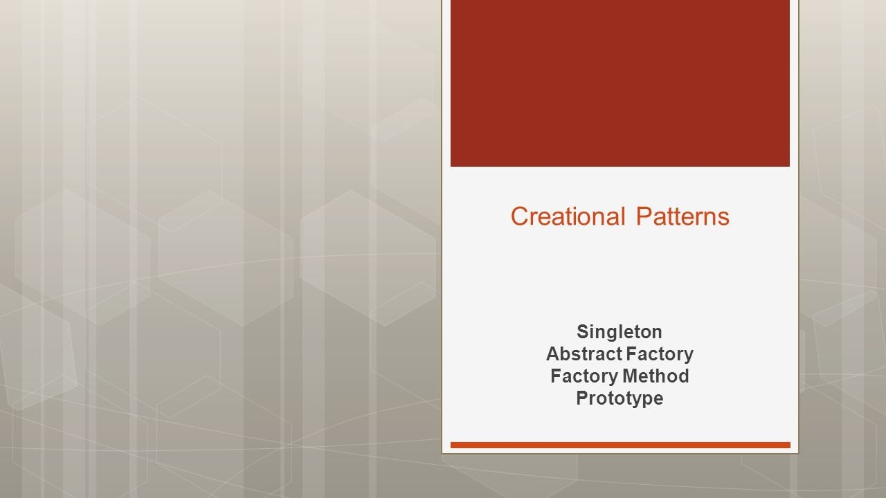 Singleton Abstract Factory Factory Method Prototype