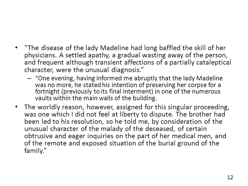 The disease of the lady Madeline had long baffled the skill of her physicians. A settled apathy, a gradual wasting away of the person, and frequent although transient affections of a partially cataleptical character, were the unusual diagnosis.