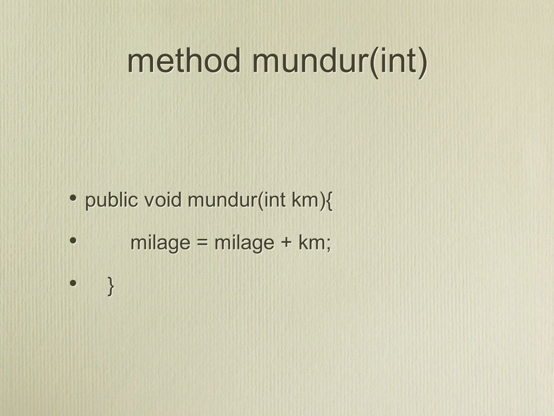 method mundur(int) public void mundur(int km){ milage = milage + km; }