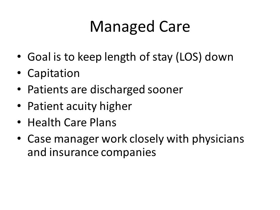 Managed Care Goal is to keep length of stay (LOS) down Capitation