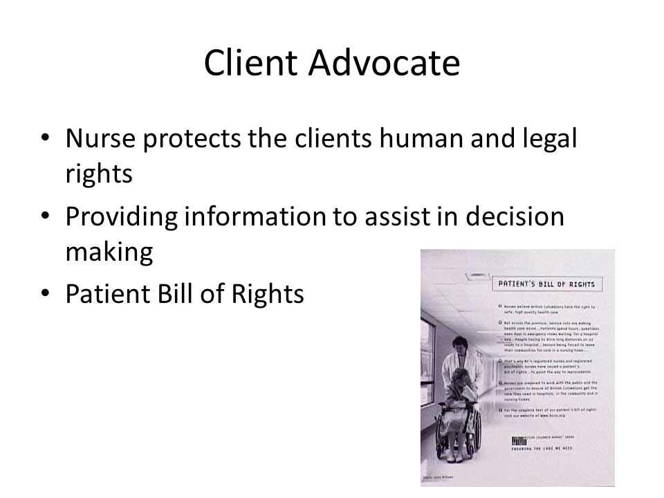 Client Advocate Nurse protects the clients human and legal rights