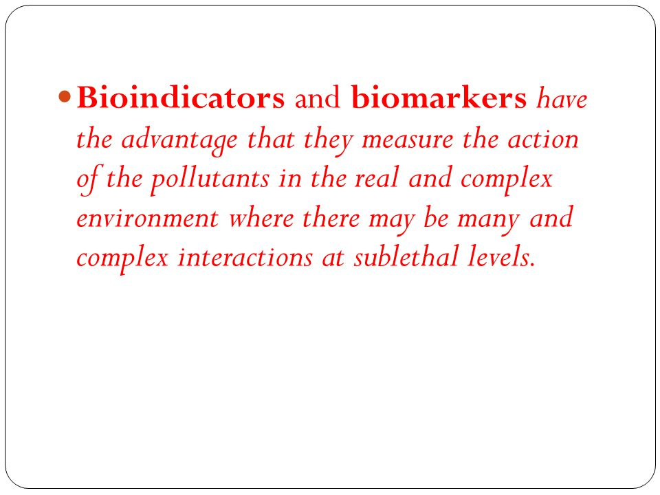 Bioindicators and biomarkers have the advantage that they measure the action of the pollutants in the real and complex environment where there may be many and complex interactions at sublethal levels.