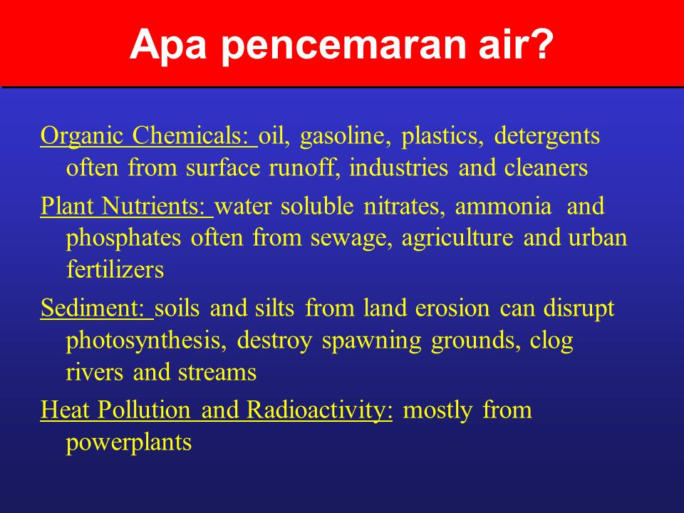Apa pencemaran air Organic Chemicals: oil, gasoline, plastics, detergents often from surface runoff, industries and cleaners.
