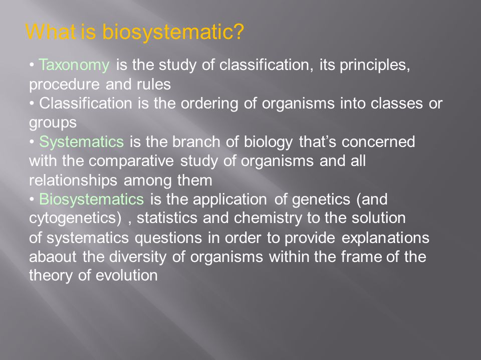 What is biosystematic Taxonomy is the study of classification, its principles, procedure and rules.