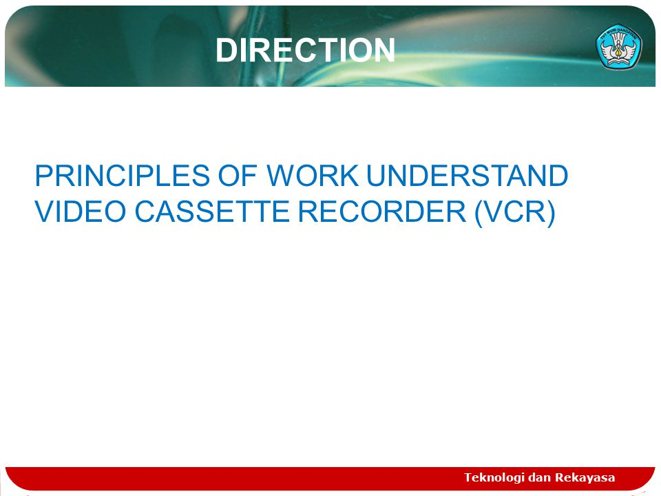 DIRECTION PRINCIPLES OF WORK UNDERSTAND VIDEO CASSETTE RECORDER (VCR)