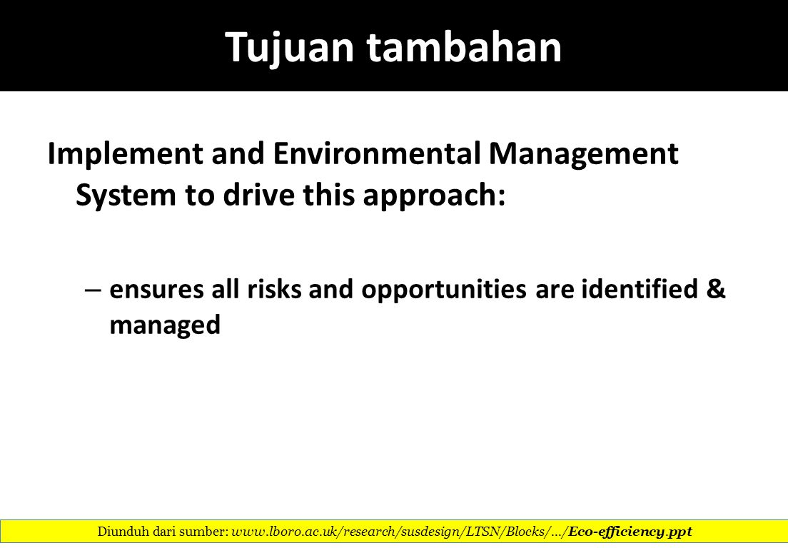 Tujuan tambahan Implement and Environmental Management System to drive this approach: ensures all risks and opportunities are identified & managed.