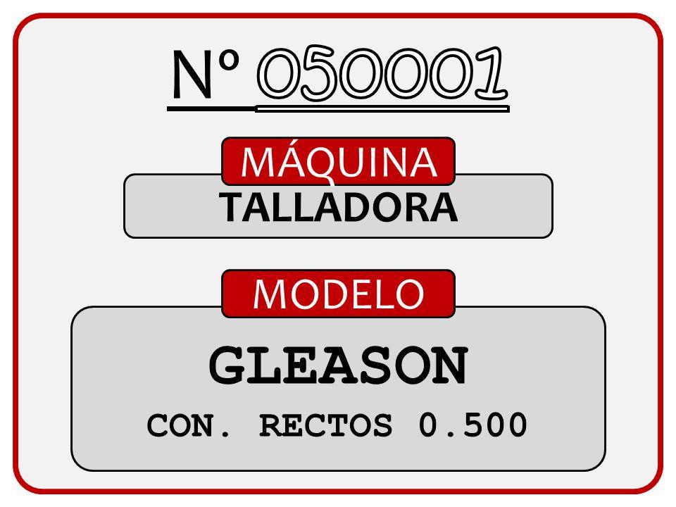 Nº 050001 MÁQUINA TALLADORA MODELO GLEASON CON. RECTOS 0.500