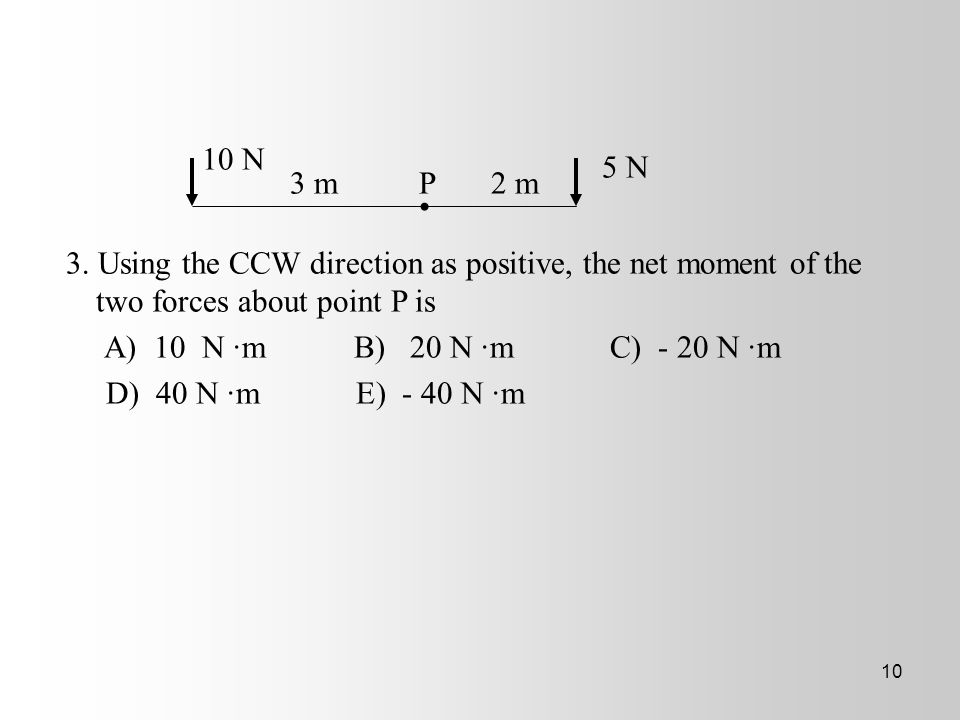 10 N 5 N. 3 m P 2 m. 3. Using the CCW direction as positive, the net moment of the two forces about point P is.