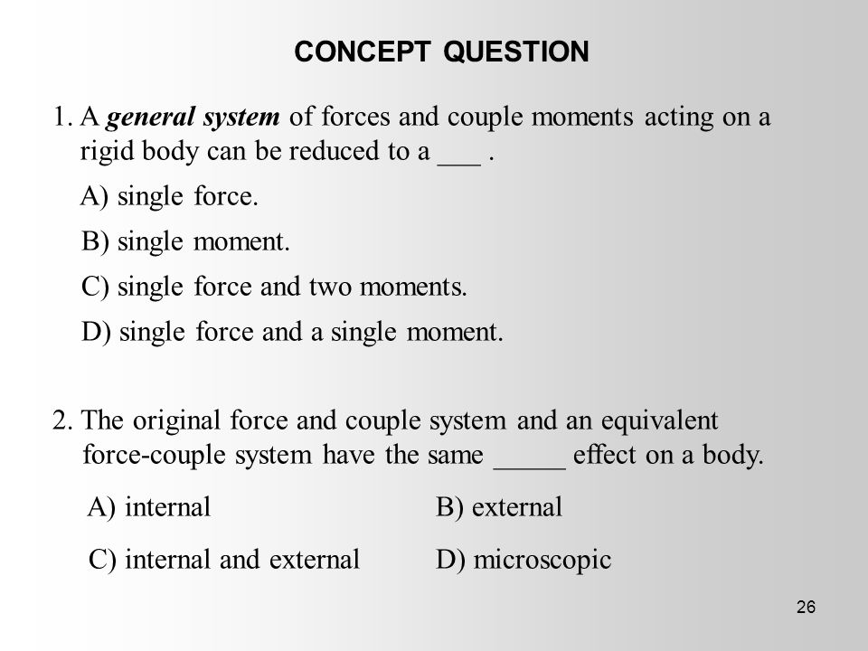 CONCEPT QUESTION 1. A general system of forces and couple moments acting on a rigid body can be reduced to a ___ .