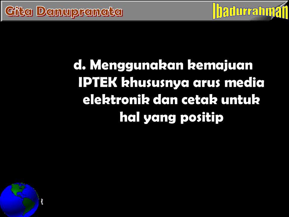 d. Menggunakan kemajuan IPTEK khususnya arus media elektronik dan cetak untuk hal yang positip