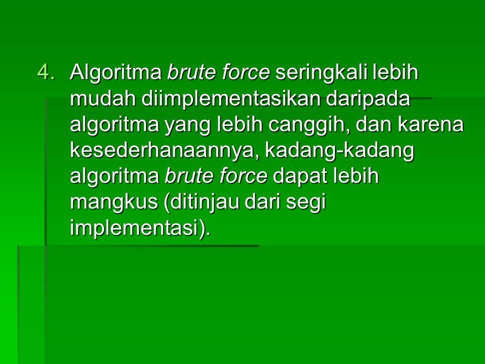 Algoritma brute force seringkali lebih mudah diimplementasikan daripada algoritma yang lebih canggih, dan karena kesederhanaannya, kadang-kadang algoritma brute force dapat lebih mangkus (ditinjau dari segi implementasi).