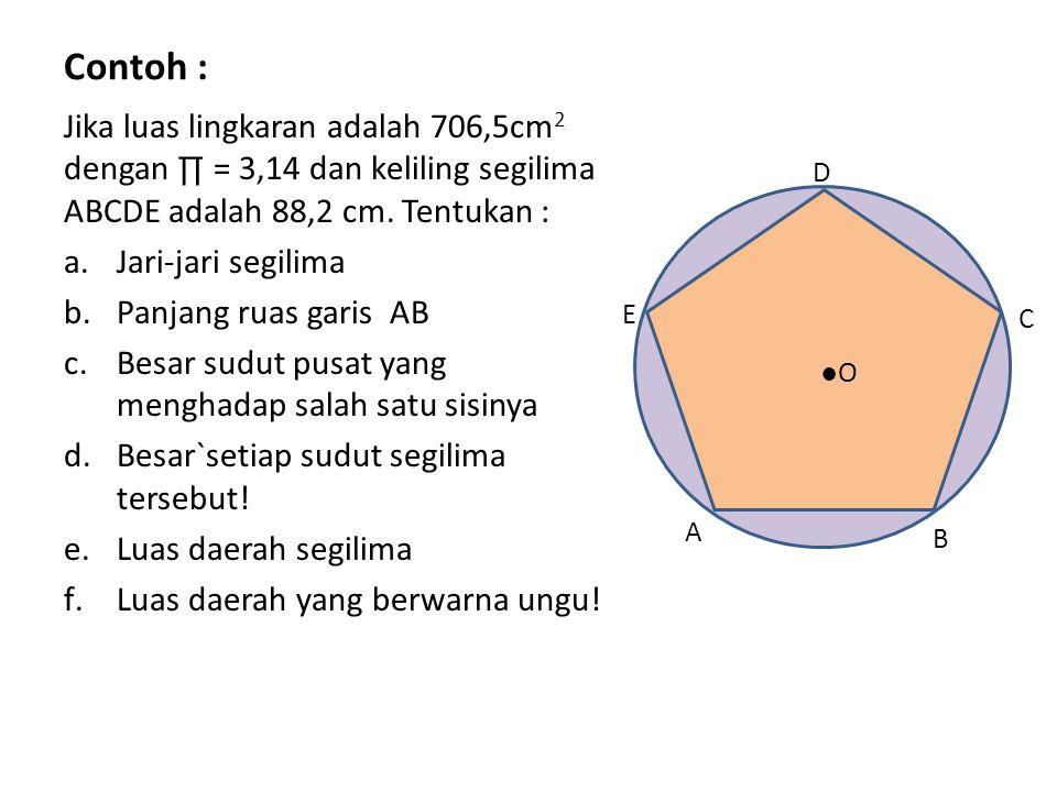 Contoh : Jika luas lingkaran adalah 706,5cm2 dengan ∏ = 3,14 dan keliling segilima ABCDE adalah 88,2 cm. Tentukan :