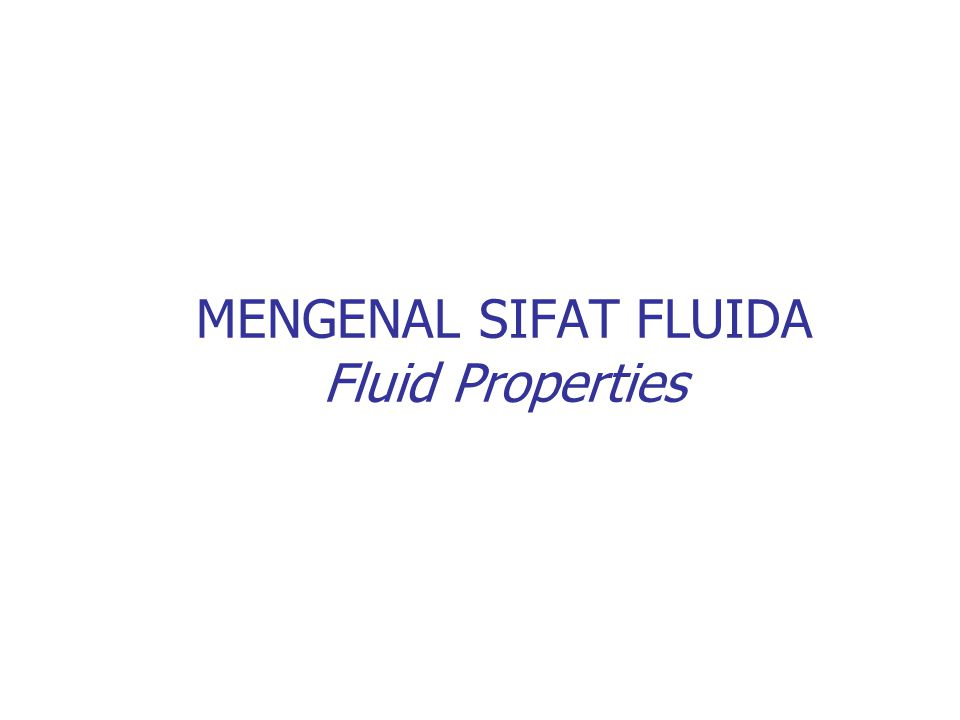 MENGENAL SIFAT FLUIDA Fluid Properties