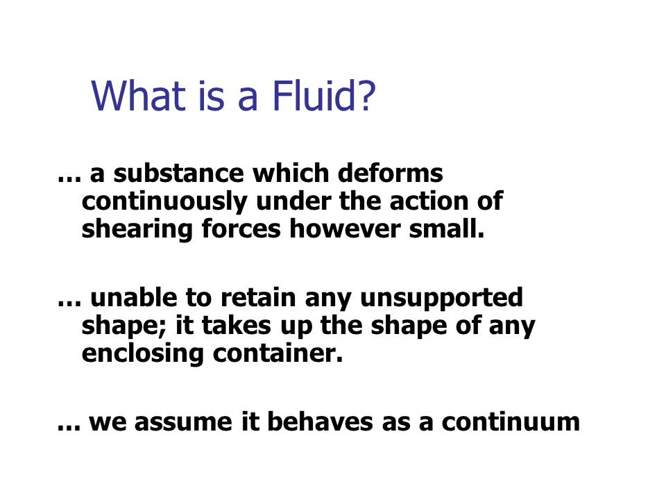 What is a Fluid … a substance which deforms continuously under the action of shearing forces however small.