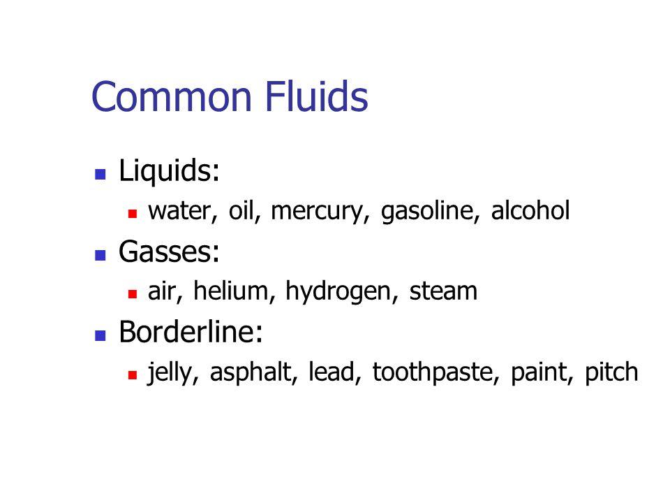 Common Fluids Liquids: Gasses: Borderline: