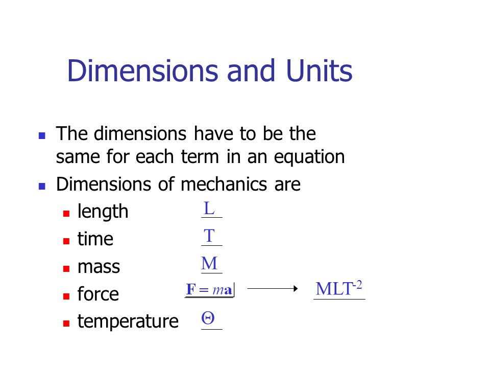 Dimensions and Units The dimensions have to be the same for each term in an equation. Dimensions of mechanics are.