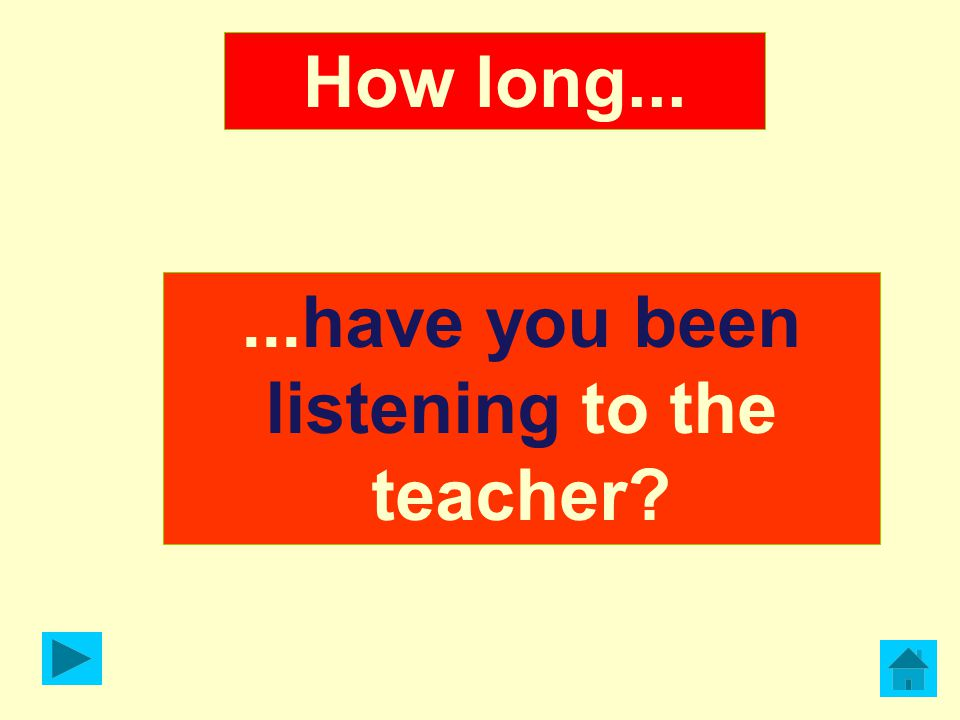 ...have you been listening to the teacher