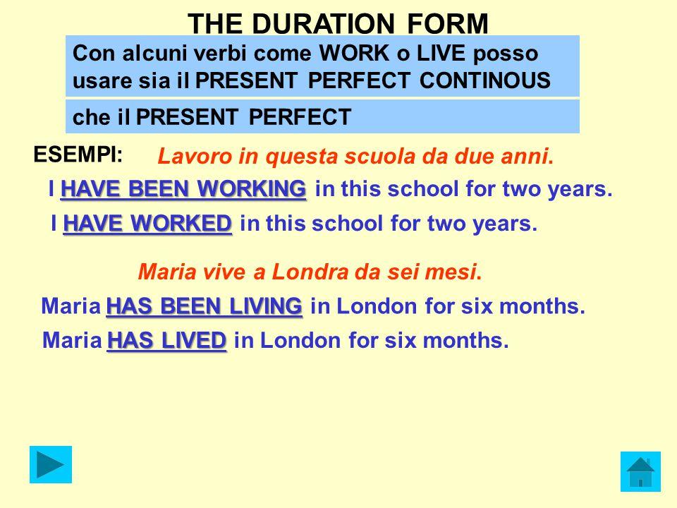 THE DURATION FORM Con alcuni verbi come WORK o LIVE posso usare sia il PRESENT PERFECT CONTINOUS. che il PRESENT PERFECT.