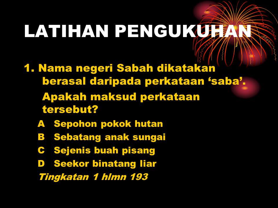 LATIHAN PENGUKUHAN 1. Nama negeri Sabah dikatakan berasal daripada perkataan 'saba'. Apakah maksud perkataan tersebut