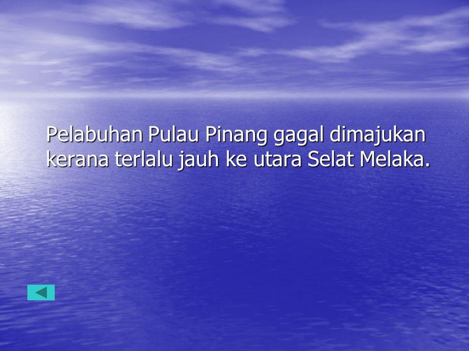 Pelabuhan Pulau Pinang gagal dimajukan kerana terlalu jauh ke utara Selat Melaka.