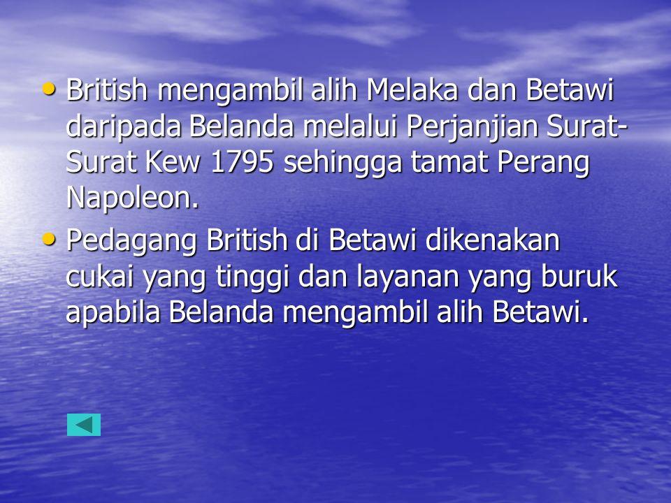 British mengambil alih Melaka dan Betawi daripada Belanda melalui Perjanjian Surat-Surat Kew 1795 sehingga tamat Perang Napoleon.