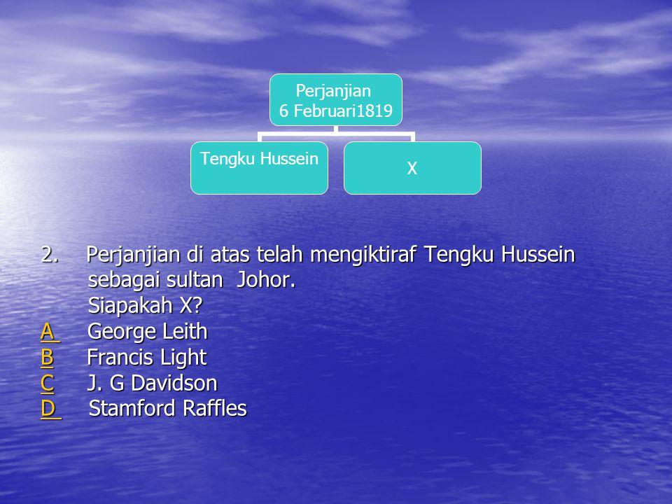 2. Perjanjian di atas telah mengiktiraf Tengku Hussein sebagai sultan Johor.
