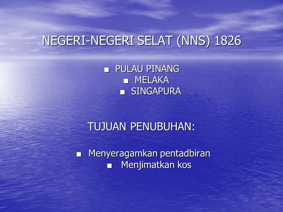 NEGERI-NEGERI SELAT (NNS) 1826 ■ PULAU PINANG ■ MELAKA ■ SINGAPURA TUJUAN PENUBUHAN: ■ Menyeragamkan pentadbiran ■ Menjimatkan kos