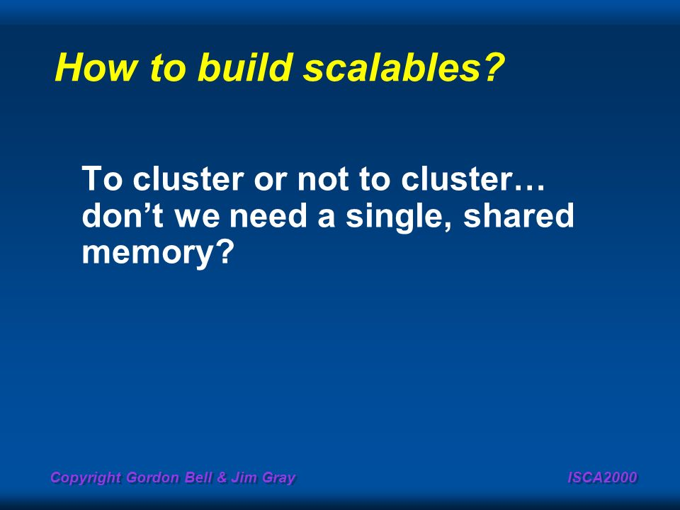 How to build scalables To cluster or not to cluster… don't we need a single, shared memory