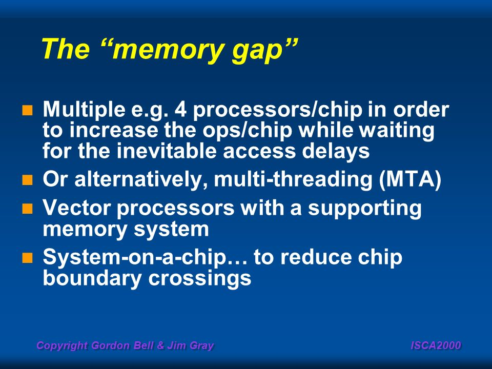 The memory gap Multiple e.g. 4 processors/chip in order to increase the ops/chip while waiting for the inevitable access delays.