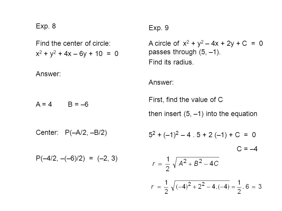 Exp. 8 Exp. 9. Find the center of circle: x2 + y2 + 4x – 6y + 10 = 0. Answer: A circle of x2 + y2 – 4x + 2y + C = 0 passes through (5, –1).
