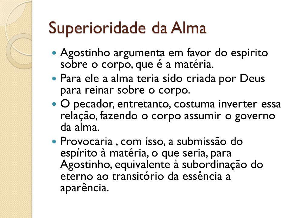Superioridade da Alma Agostinho argumenta em favor do espirito sobre o corpo, que é a matéria.