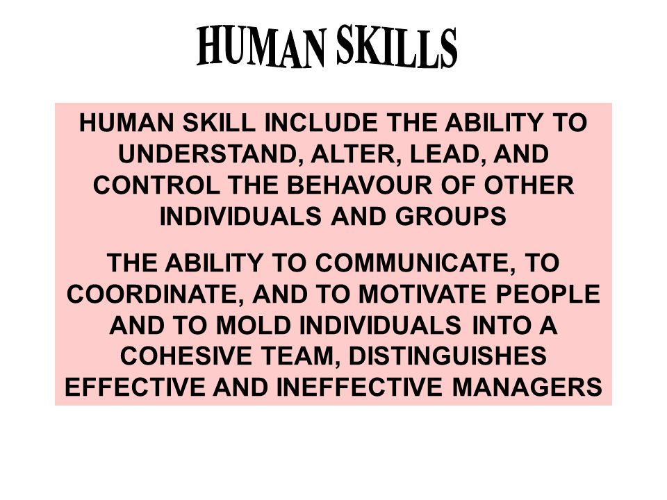 HUMAN SKILLS HUMAN SKILL INCLUDE THE ABILITY TO UNDERSTAND, ALTER, LEAD, AND CONTROL THE BEHAVOUR OF OTHER INDIVIDUALS AND GROUPS.