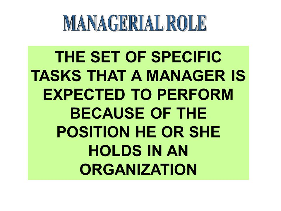 MANAGERIAL ROLE THE SET OF SPECIFIC TASKS THAT A MANAGER IS EXPECTED TO PERFORM BECAUSE OF THE POSITION HE OR SHE HOLDS IN AN ORGANIZATION.