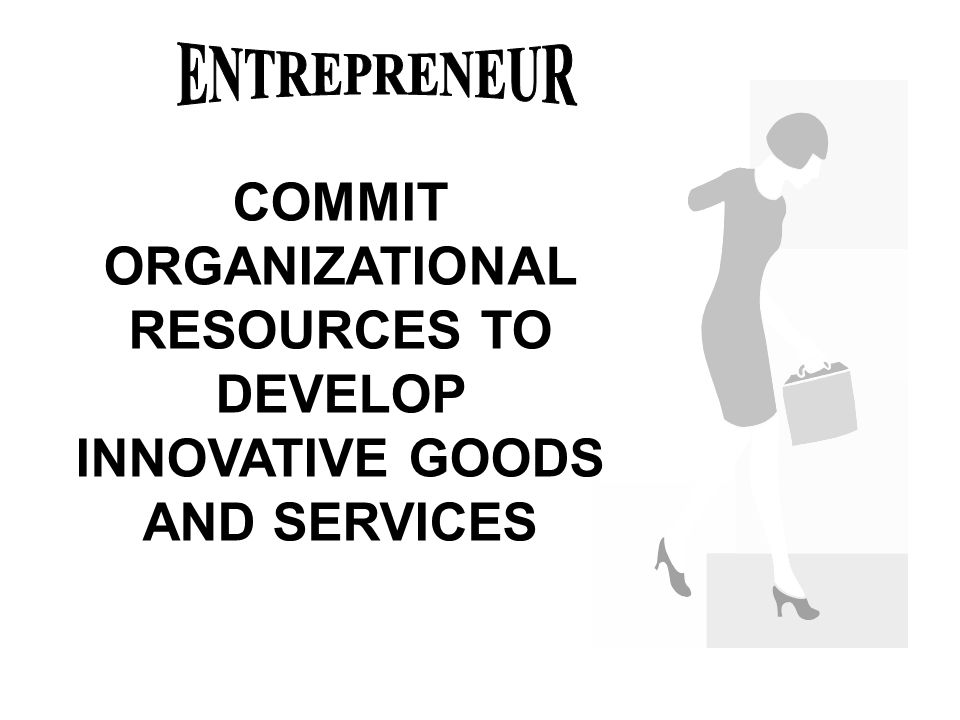 ENTREPRENEUR COMMIT ORGANIZATIONAL RESOURCES TO DEVELOP INNOVATIVE GOODS AND SERVICES
