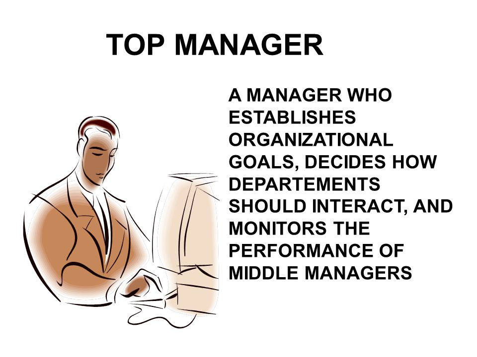 TOP MANAGER A MANAGER WHO ESTABLISHES ORGANIZATIONAL GOALS, DECIDES HOW DEPARTEMENTS SHOULD INTERACT, AND MONITORS THE PERFORMANCE OF MIDDLE MANAGERS.