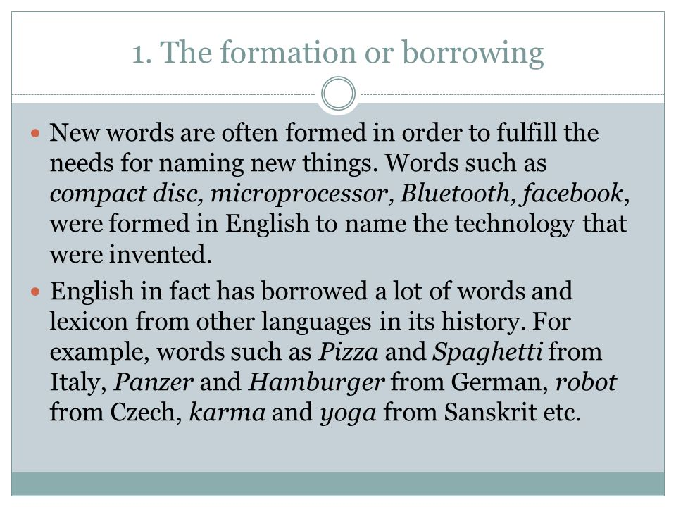 1. The formation or borrowing
