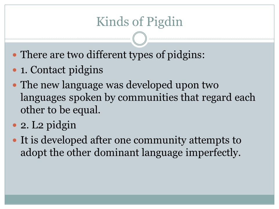 Kinds of Pigdin There are two different types of pidgins: