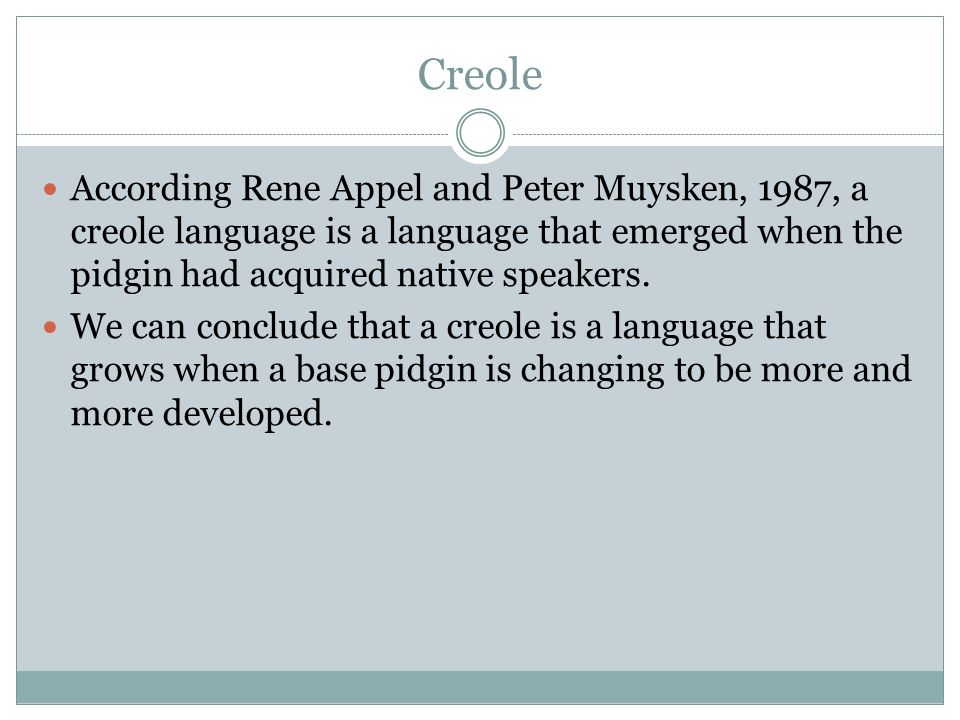 Creole According Rene Appel and Peter Muysken, 1987, a creole language is a language that emerged when the pidgin had acquired native speakers.