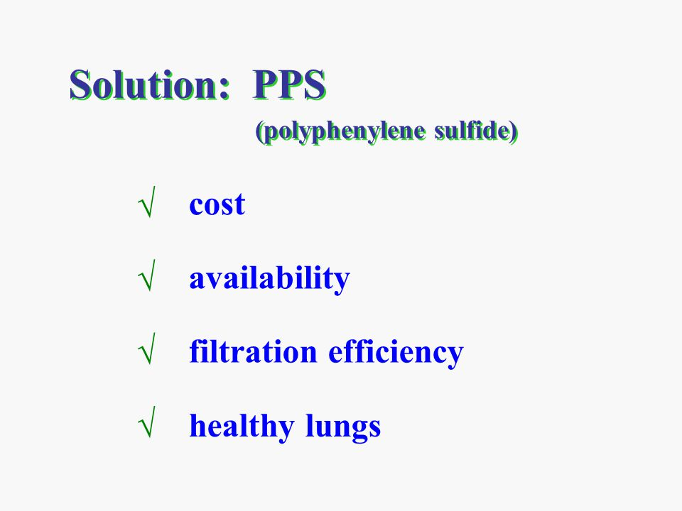 Solution: PPS √ cost √ availability √ filtration efficiency √