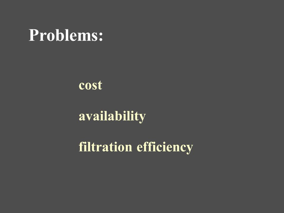 Problems: cost availability filtration efficiency