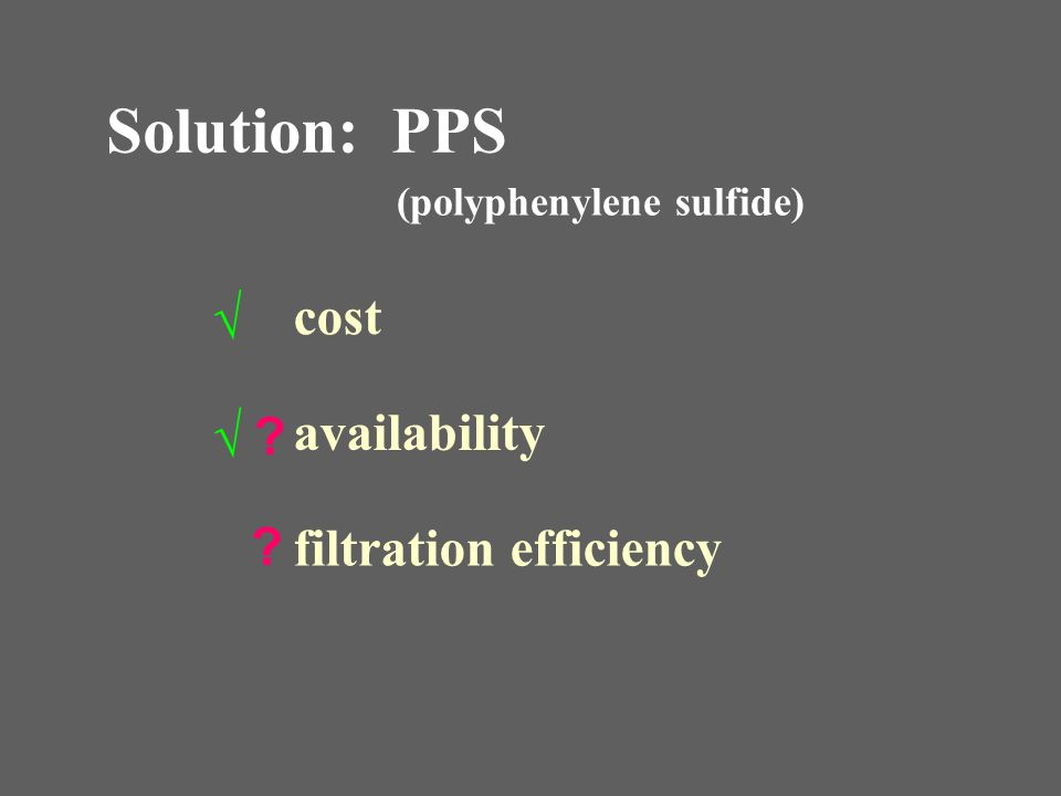 Solution: PPS √ cost √ availability filtration efficiency