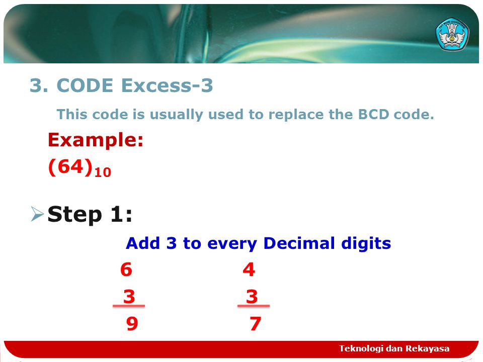 CODE Excess-3 This code is usually used to replace the BCD code. Example: (64)10. Step 1: Add 3 to every Decimal digits.