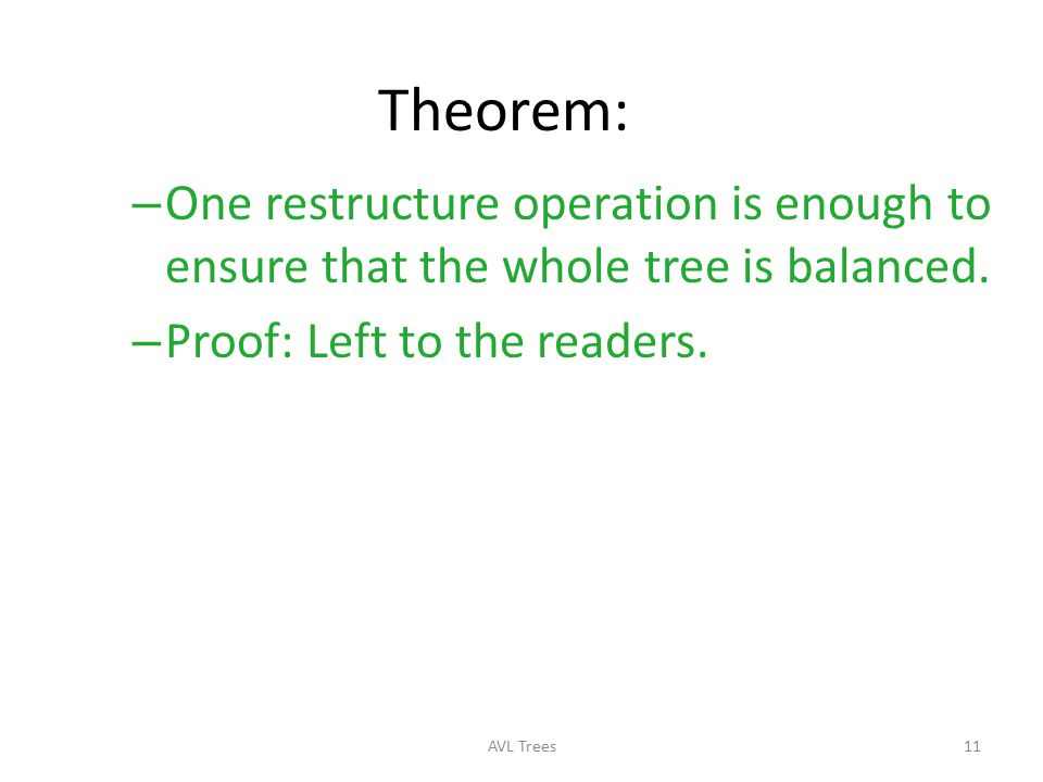 Theorem: One restructure operation is enough to ensure that the whole tree is balanced. Proof: Left to the readers.