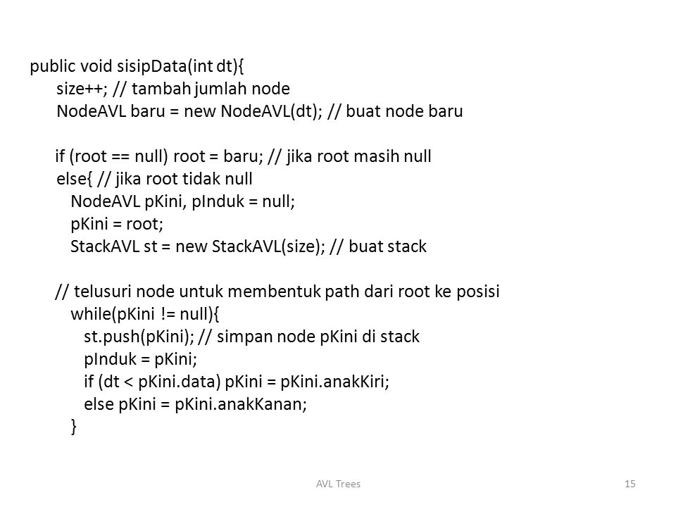 public void sisipData(int dt){ size++; // tambah jumlah node NodeAVL baru = new NodeAVL(dt); // buat node baru if (root == null) root = baru; // jika root masih null else{ // jika root tidak null NodeAVL pKini, pInduk = null; pKini = root; StackAVL st = new StackAVL(size); // buat stack // telusuri node untuk membentuk path dari root ke posisi while(pKini != null){ st.push(pKini); // simpan node pKini di stack pInduk = pKini; if (dt < pKini.data) pKini = pKini.anakKiri; else pKini = pKini.anakKanan; }