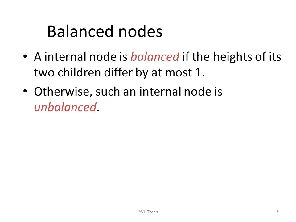 Balanced nodes A internal node is balanced if the heights of its two children differ by at most 1. Otherwise, such an internal node is unbalanced.