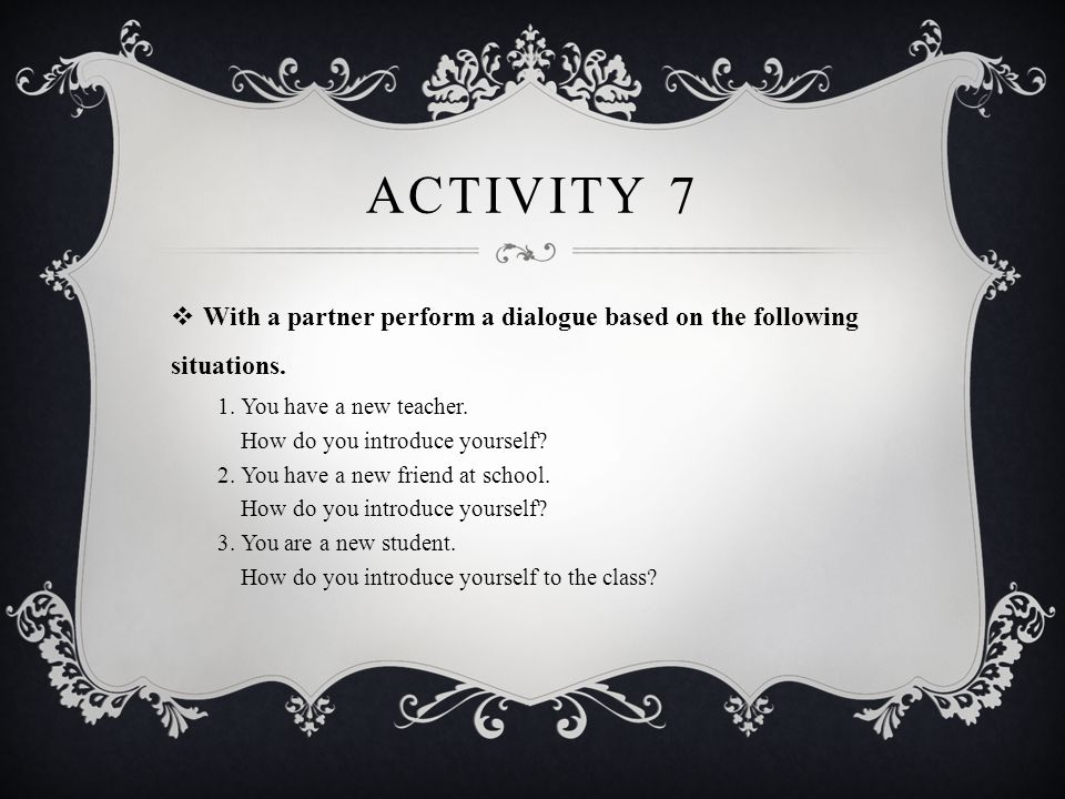 Activity 7 With a partner perform a dialogue based on the following situations. 1. You have a new teacher.